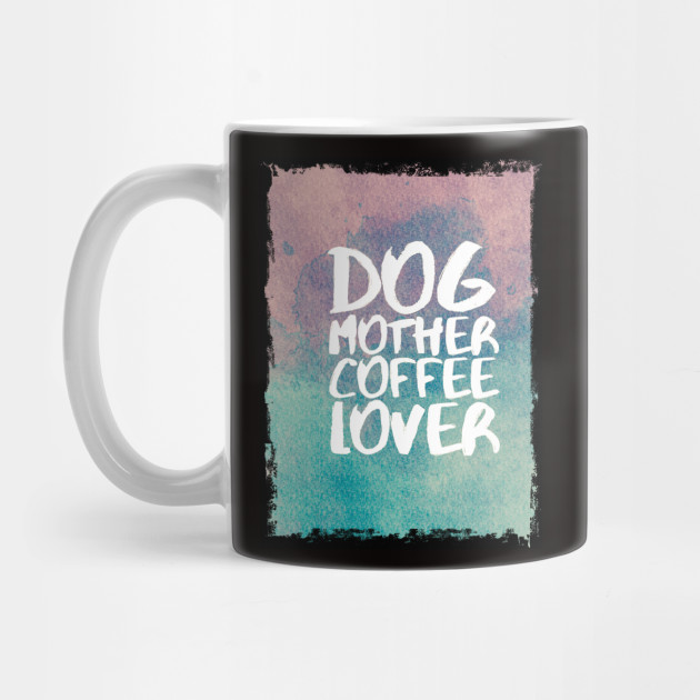 Dog Mother Coffee Lover Mug