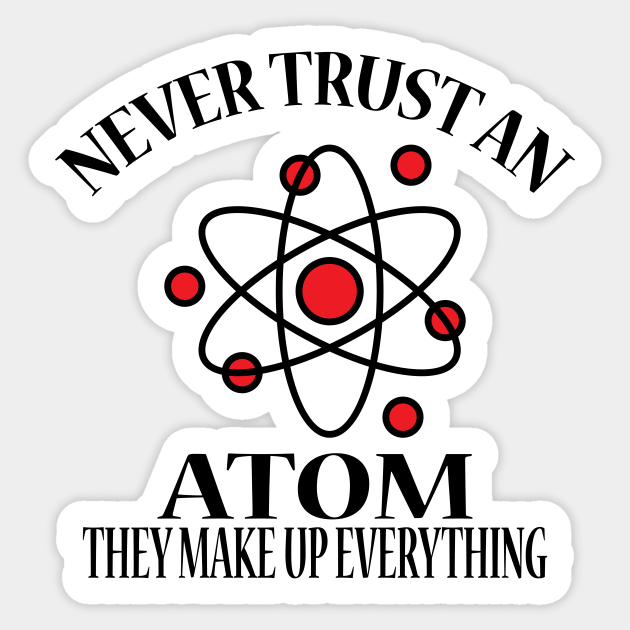 Never Trust An Atom They Make Up Everything Atoms Sticker Teepublic