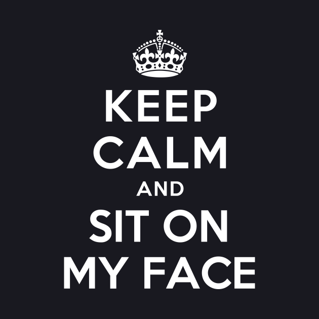KEEP CALM AND SIT ON MY FACE