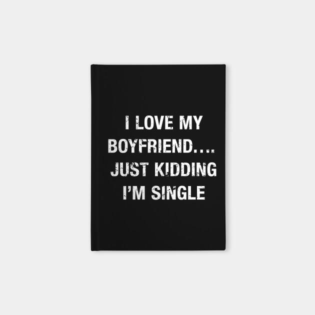 Funny I Love My Boyfriend...Just Kidding I\'m Single