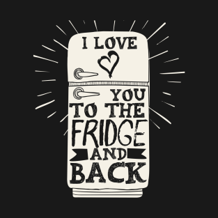 I Love You To The Fridge And Back!  Foodie, Relationship t-shirts