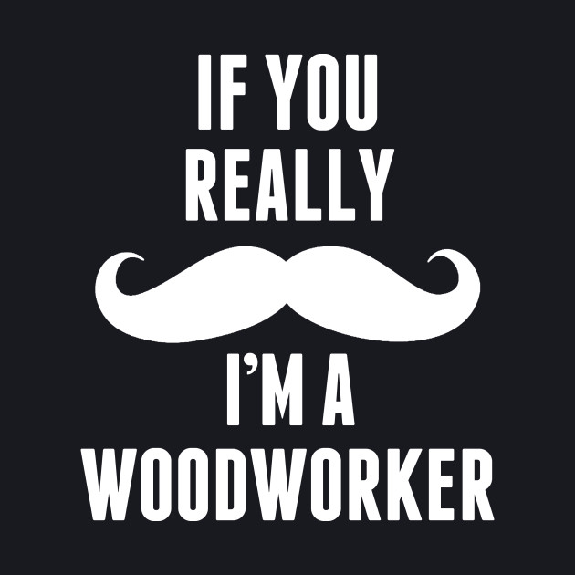 If You Really I'm A Wood Worker – T & Accessories