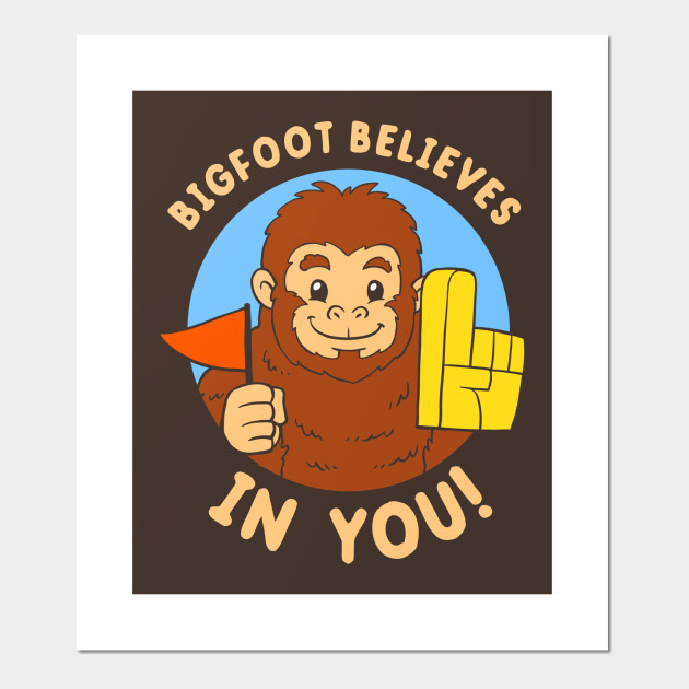 Bigfoot Believes In You