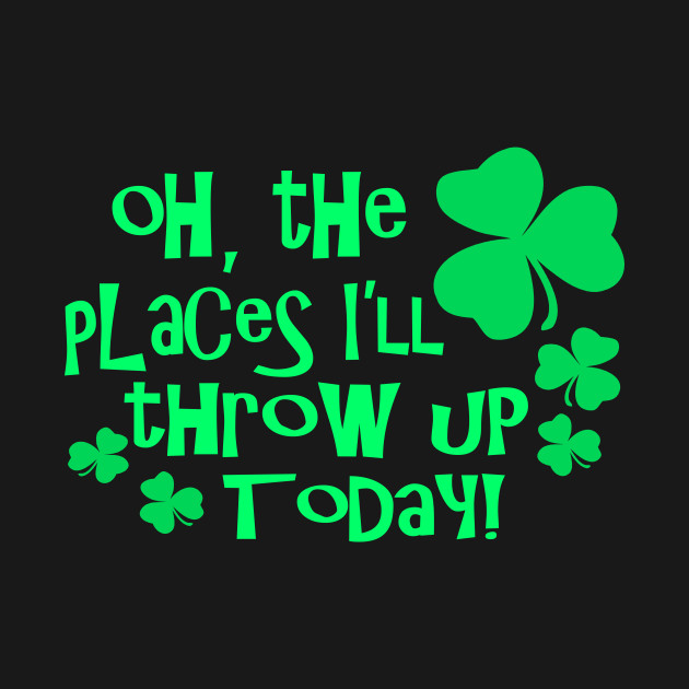 Oh The Places Well Throw Up Today - Funny, Inappropriate Offensive St Patricks Day Drinking Team Shirt, Irish Pride, Irish Drinking Squad, St Patricks Day 2018, St Pattys Day, St Patricks Day Shirts