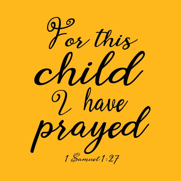For This Child I Prayed - Baby Designs - T-Shirt | TeePublic