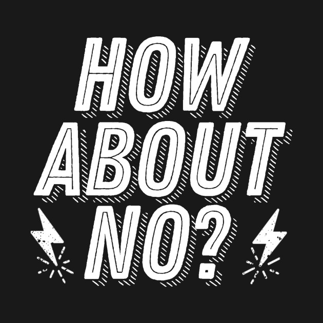 Rejection Humor - How About No? - Not Interested Funny Joke Saying