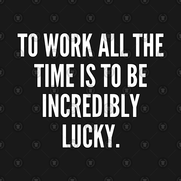 To work all the time is to be incredibly lucky
