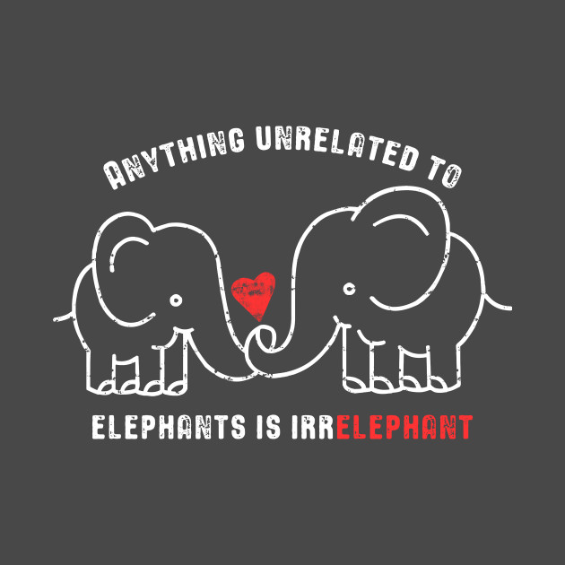 4d1957b9 Anything Unrelated To Elephants is Irrelephant Anything Unrelated To  Elephants is Irrelephant