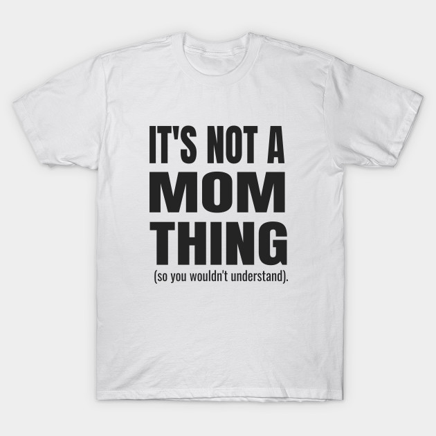 It's Not a Mom Thing (So You Wouldn't Understand)