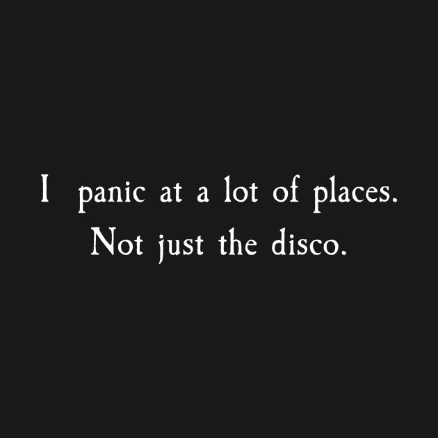 I Panic At A Lot Of Places, Not Just The Disco