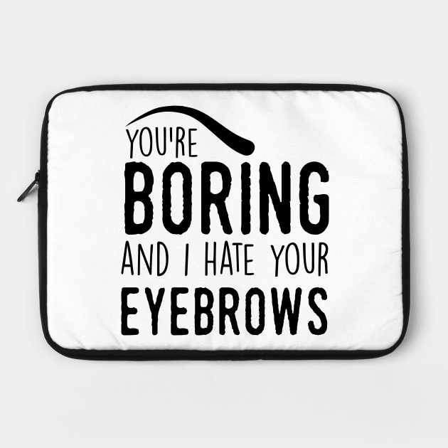 Insult: You're boring and I hate your eyebrows