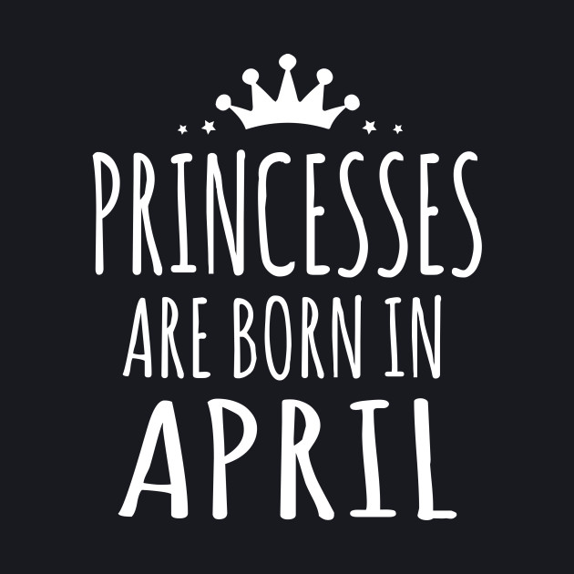 PRINCESSES ARE BORN IN APRIL