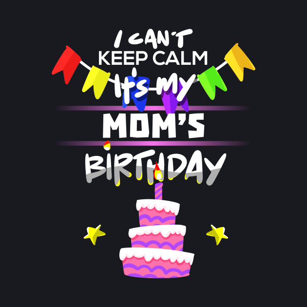 I Cant Keep Calm Its My Moms Birthday Gift