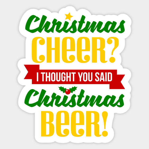 Christmas Cheer.Christmas Cheer I Thought You Said Beer
