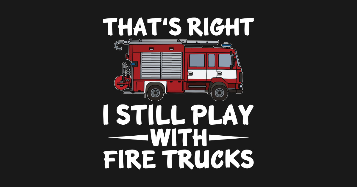 I Still Play With Fire Trucks Funny Firefighter Pun Shirt By Doandoanh1