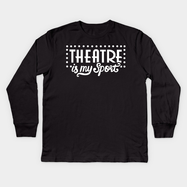 0afa7533d77 Theatre Is My Sport Funny - Musical Theater - Kids Long Sleeve T ...