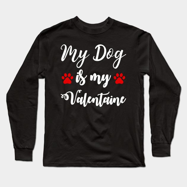 My Dog Is My Valentine Shirt, Valentines Day Gift, Funny Valentine, Funny Valentine Gifts, Love T-shirt Long Sleeve T-Shirt