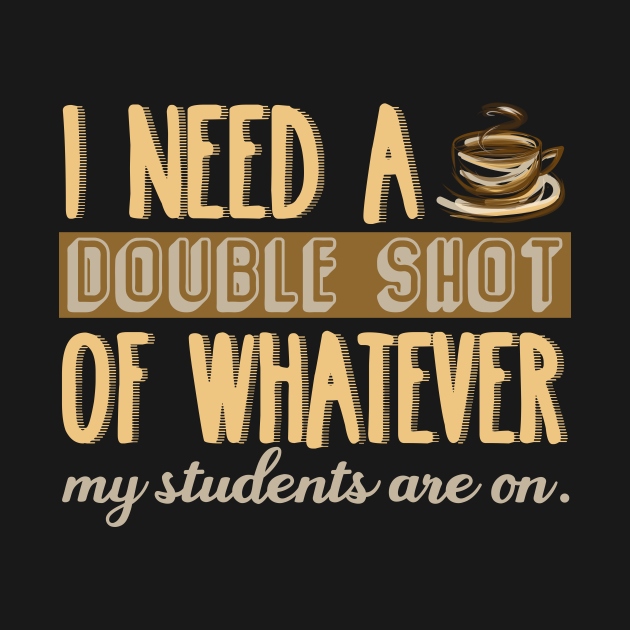 I Need A Double Shot Coffee Shirt For Teacher