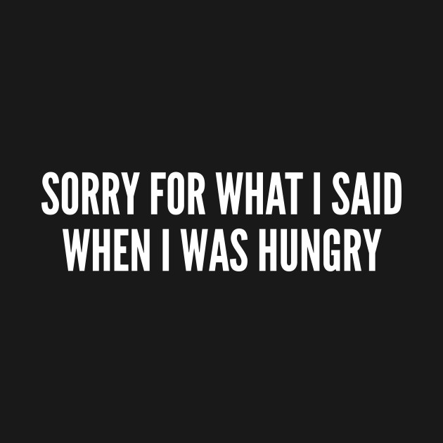 Anger Humor - Sorry For What I Said When I Was Hungry - Funny Internet Humor Statement Slogan Witty Joke
