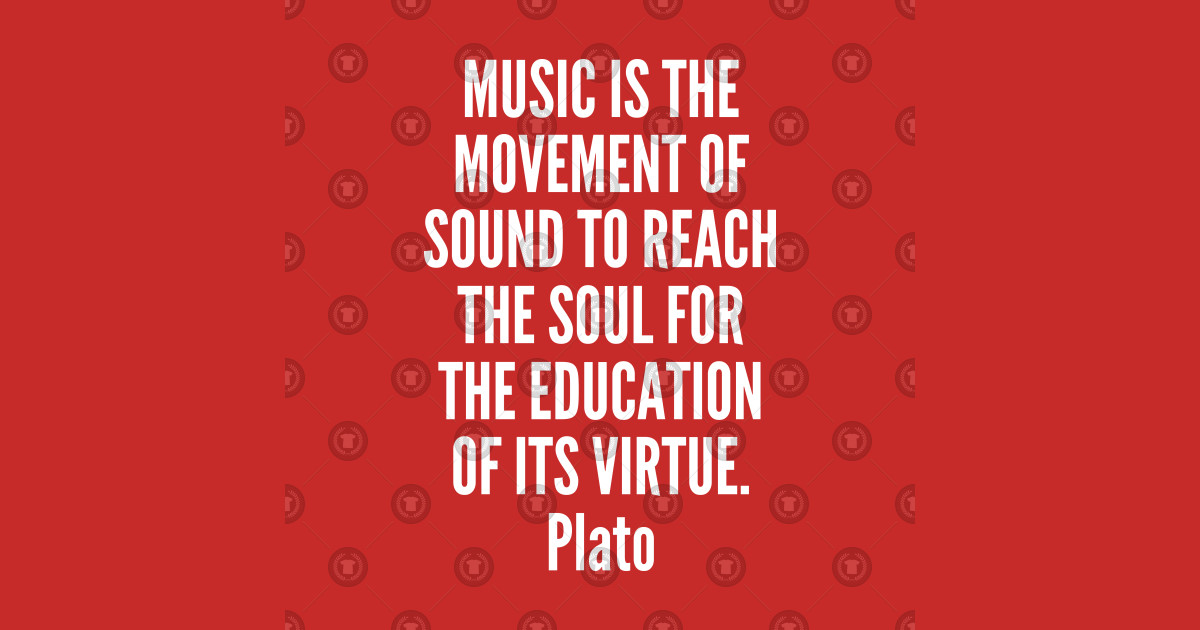 music - Plato - Music is the movement of sound to reach the soul for the  education of its virtue by inspiratonq