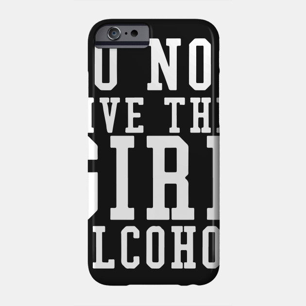 7820c32a Don't Give A Girl Alcohol Said No One Funny Drinking T-shirt Phone Case