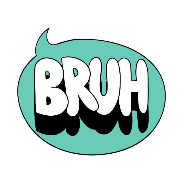 I said Bruh