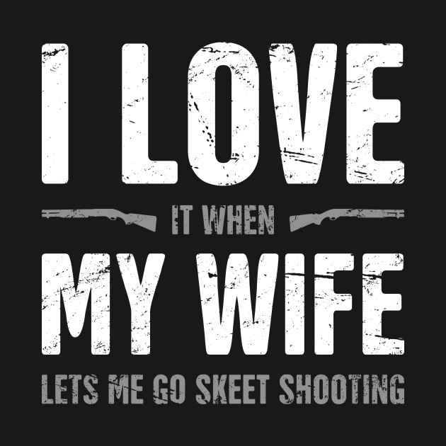 I Love My Wife - Funny Skeet Shooting Quote