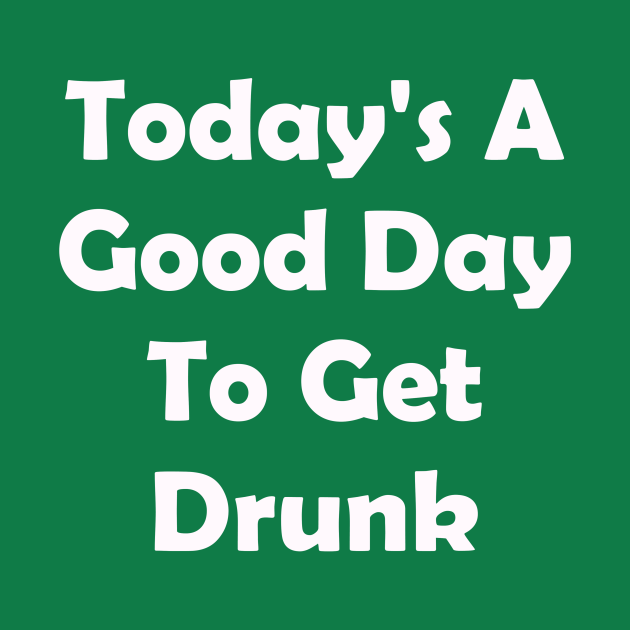Todays A Good Day To Get Drunk. Funny St Patricks Day