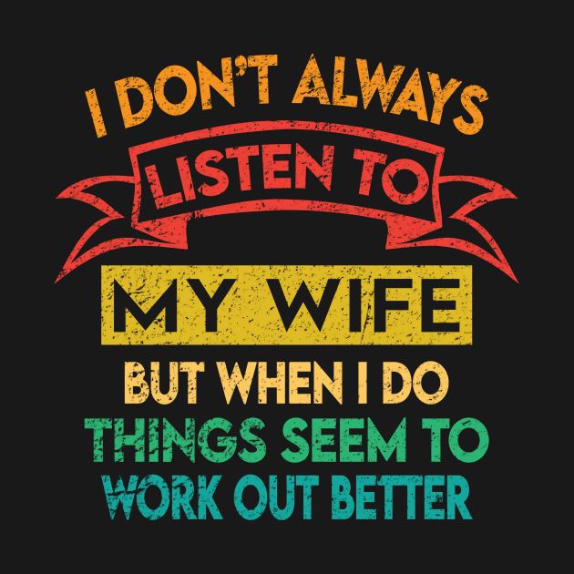 I Don't Always Listen To My Wife But When I Do Things Seem ...