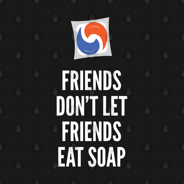 Friends Don't Let Friends Eat Soap