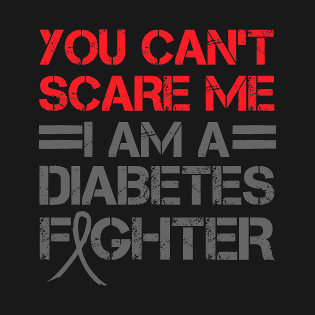 I'm A Diabetes Fighter You Can't Scare Me