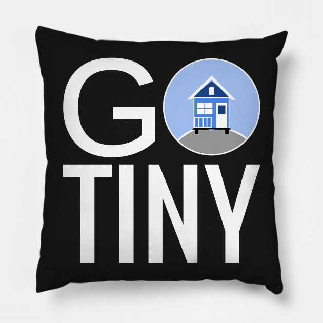 Go Tiny Tiny House Tiny Houses Pillow Teepublic