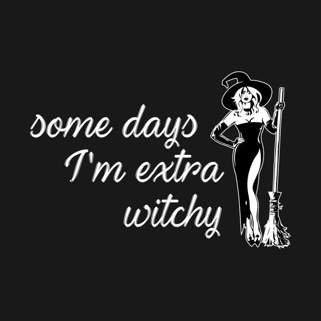 Some Days Im Extra Witchy