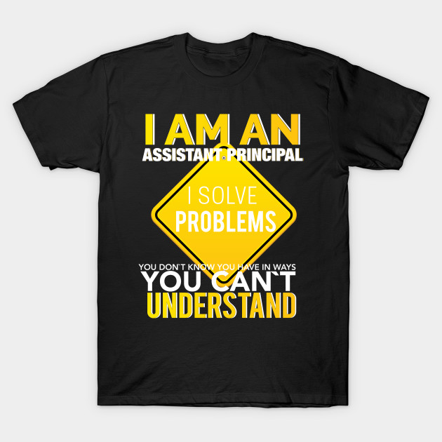 8e2540ec Assistant Principal T-shirt - I am an assistant principal I solve problems  you don't know you have in ways you can't understand T-Shirt