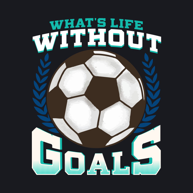 Funny Soccer Love Goals - Whats Is  Life Without Goals