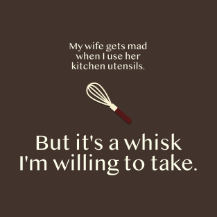 It's a Whisk I'm Willing to Take t-shirts