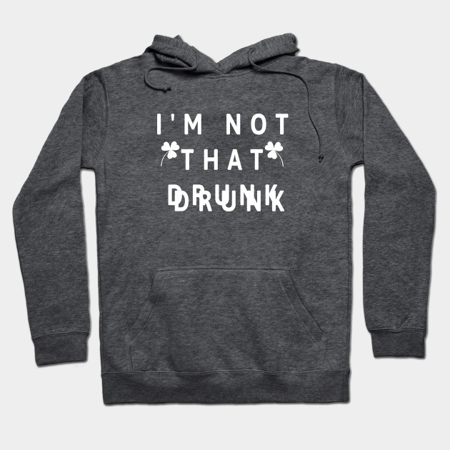 I'm not that Drunk, St. Patrick's Day Hoodie