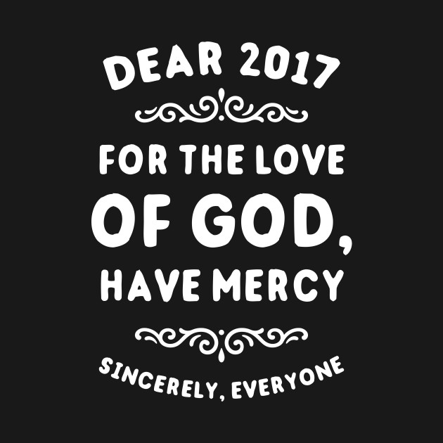 Dear 2017 For The Love Of God Have Mercy