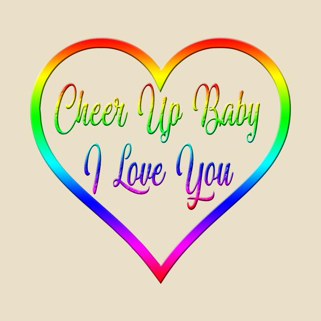 Cheer Up Baby I Love You Cheer Up T Shirt Teepublic