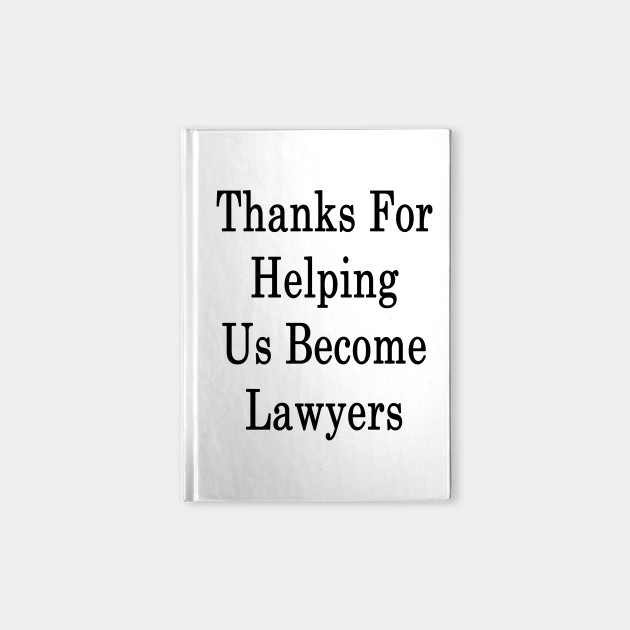 Thanks For Helping Us Become Lawyers