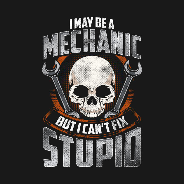 Funny I May Be a Mechanic But I Can't Fix Stupid