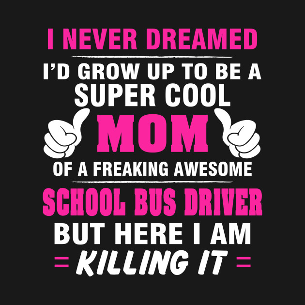 SCHOOL BUS DRIVER Mom  – Super Cool Mom Of Freaking Awesome SCHOOL BUS DRIVER