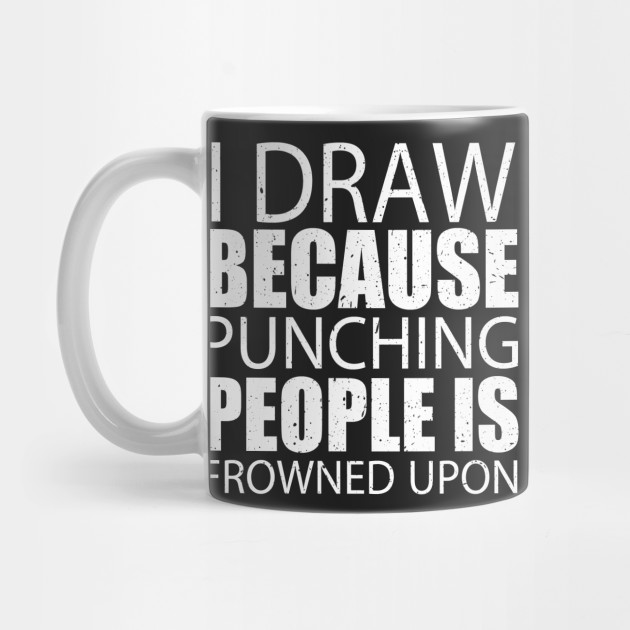 7bc4ec179 I Draw Because Punching People Is Frowned Upon – Custom T - Draw ...