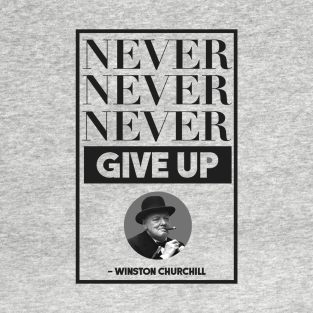 Never, Never, Never Give Up -- Winston Churchill t-shirts