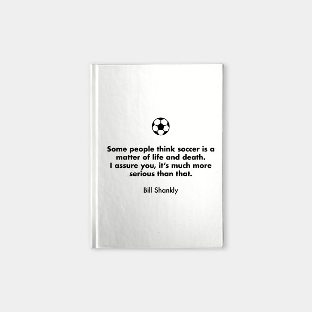 Some people think soccer is a matter of life and death. I assure you, it's much more serious than that.  Bill Shankly