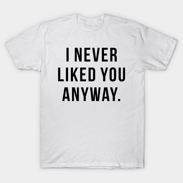 I Never Liked You Anyway Funny T Shirt Teepublic