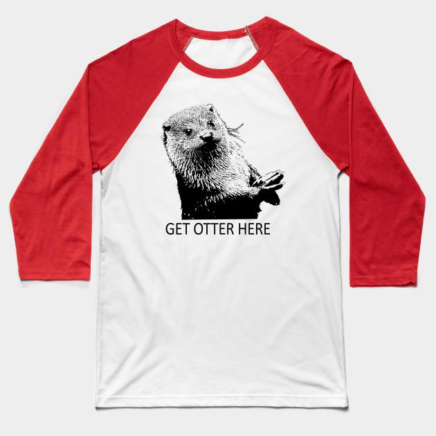 437353e89b Get Otter Here Get Outta Here Pun - Funny Otter Pun - Baseball T ...
