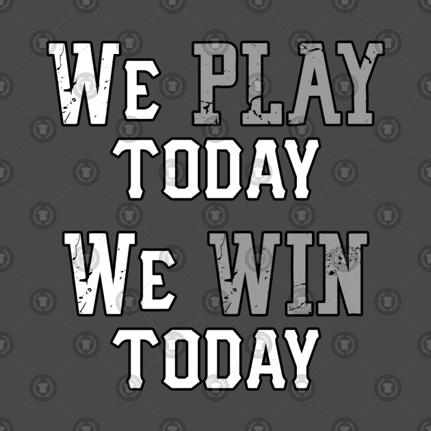 We Play Today, We Win Today