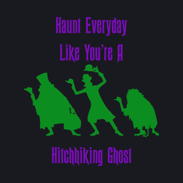 Haunt Everyday Like You're A Hitchhiking Ghost - Haunted Mansion