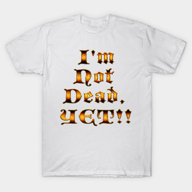 Im Not Dead Yet Monty Python And The Holy Grail T Shirt